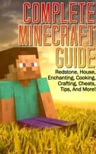 Complete Minecraft Guide: Redstone, House,Cheats, Tips, And More! (Includes Enchanting, Cooking, Crafting Guide) ebook by