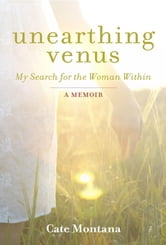 Unearthing Venus - My Search for the Woman Within ebook by Cate Montana
