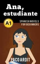 Ana, estudiante - Spanish Reader for Beginners (A1) - Spanish Novels Series, #1 ebook by Paco Ardit