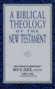 A Biblical Theology of the New Testament ebook by Roy B. Zuck,David Lowery,Darrell Bock,W Hall Harris,Mark Bailey,Buist Fanning III
