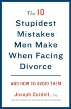 The 10 Stupidest Mistakes Men Make When Facing Divorce ebook by Joseph Cordell