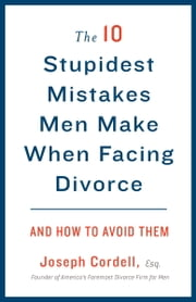 The 10 Stupidest Mistakes Men Make When Facing Divorce - And How to Avoid Them ebook by Joseph Cordell