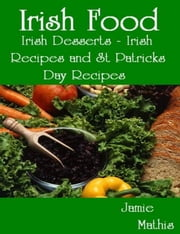 Irish Food: Irish Desserts - Irish Recipes and St Patricks Day Recipes ebook by Jamie Mathis