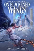 On Blackened Wings - Chains of the Fallen Arc Book 2 ebook by James E. Wisher