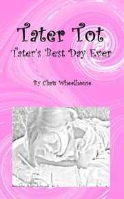 Tater Tot: Tater's Best Day Ever ebook by Chris Wheelhouse