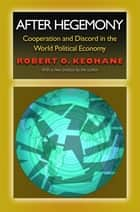 After Hegemony - Cooperation and Discord in the World Political Economy ebook by Robert O. Keohane