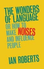 The Wonders of Language - Or: How to Make Noises and Influence People ebook by Ian Roberts
