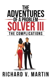 The Adventures of a Problem Solver III - The Complications ebook by Richard V. Martin