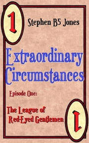 Extraordinary Circumstances: 1 The League of Red-Eyed Gentlemen ebook by Stephen B5 Jones