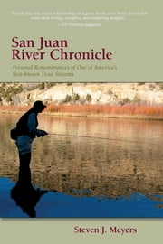 San Juan River Chronicle - Personal Remembrances of One of America's Premier Trout Streams ebook by Steven J. Meyers