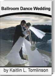 Ballroom Dance Wedding - The Complete Book of Ballroom Dance Wedding, Ballroom Dancing for Kids, Ballroom Dancing Classes, Parties, Fitness and Fun ebook by Kaitlin L. Tomlinson