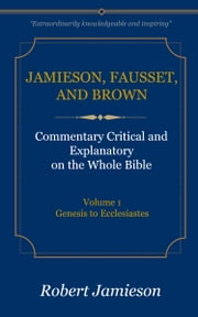 Jamieson, Fausset, and Brown Commentary on the Whole Bible, Volume 1 - Genesis to Ecclesiastes ebook by Jamieson, Robert, Fausset,...