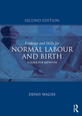 Evidence and Skills for Normal Labour and Birth - A Guide for Midwives ebook by Denis Walsh