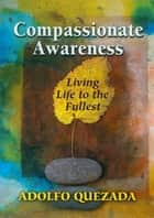 Compassionate Awareness: Living Life to the Fullest ebook by Adolfo Quezada
