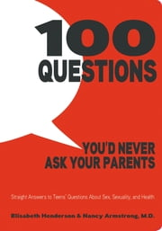 100 Questions You'd Never Ask Your Parents - Straight Answers to Teens' Questions About Sex, Sexuality, and Health ebook by Elisabeth Henderson, Nancy Armstrong, M.D.