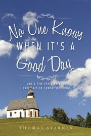 No One Knows When It's a Good Day - And a Few Other Things I Have Said on Sunday Mornings ebook by Thomas Starnes