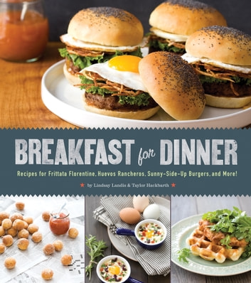 Breakfast for Dinner - Recipes for Frittata Florentine, Huevos Rancheros, Sunny-Side Up Burgers,and More! ebook by Lindsay Landis,Taylor Hackbarth