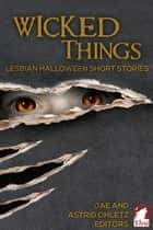 Wicked Things - Lesbian Halloween Short Stories ebook by Jae, Astrid Ohletz