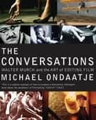 The Conversations - Walter Murch and the Art of Editing Film ebook by Michael Ondaatje
