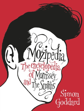 Mozipedia - The Encyclopaedia of Morrissey and the Smiths ebook by Simon Goddard