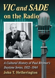 Vic and Sade on the Radio - A Cultural History of Paul Rhymer's Daytime Series, 1932–1944 ebook by John T. Hetherington