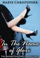 In the Name of Glori - The Redemption Series, #3 ebook by Maeve Christopher