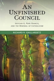 An Unfinished Council - Vatican II, Pope Francis, and the Renewal of Catholicism ebook by Richard  R. Gaillardetz