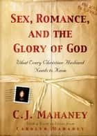 Sex, Romance, and the Glory of God (With a word to wives from Carolyn Mahaney): What Every Christian Husband Needs to Know - What Every Christian Husband Needs to Know ebook by C. J. Mahaney, Carolyn Mahaney