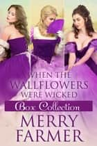 When the Wallflowers were Wicked - Box Collection Three ebook by Merry Farmer
