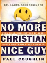 No More Christian Nice Guy - When Being Nice--Instead of Good--Hurts Men, Women and Children ebook by Paul Coughlin