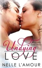 Undying Love (An Erotic Love Story) ebook by Nelle L'Amour