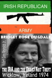 Bridget Rose Dugdale, The IRA and the Great Art Theft Wicklow, Ireland 1974 ebook by Robert Grey Reynolds Jr