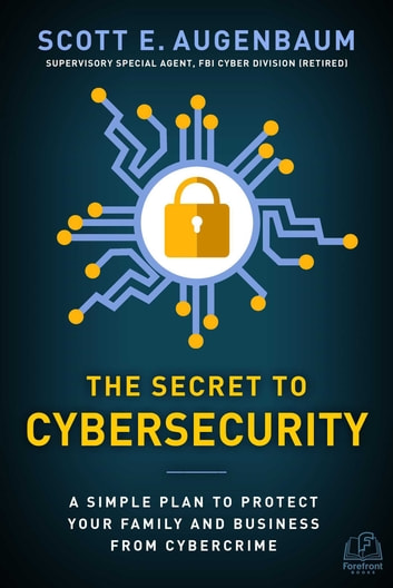 The Secret to Cybersecurity - A Simple Plan to Protect Your Family and Business from Cybercrime ebook by Scott Augenbaum