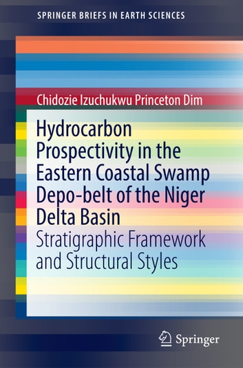 Hydrocarbon Prospectivity in the Eastern Coastal Swamp Depo-belt of the Niger Delta Basin - Stratigraphic Framework and Structural Styles ebook by Chidozie Izuchukwu Princeton Dim