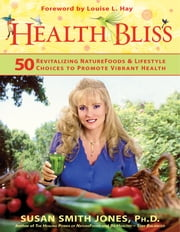 Health Bliss - 50 Revitalizing NatureFoods and Lifestyles Choices to Promote Vibrant Health ebook by Susan Smith Jones