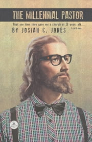The Millennial Pastor - That One Time They Gave Me a Church at 28 Years Old . . . I Can'T Even . . . ebook by Josiah C. Jones