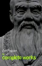 Confucius: The Complete Works ebook by Confucius