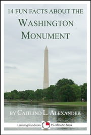 14 Fun Facts About the Washington Monument: A 15-Minute Book ebook by Caitlind L. Alexander