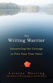 The Writing Warrior - Discovering the Courage to Free Your True Voice ebook by Laraine Herring