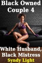 Black Owned Couple 4: White Husband, Black Mistress ebook by Syndy Light