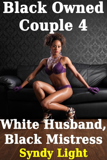 Black Owned Couple 4: White Husband, Black Mistress - Black Owned Couple, #4 ebook by Syndy Light