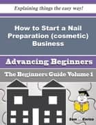 How to Start a Nail Preparation (cosmetic) Business (Beginners Guide) ebook by Vasiliki Hostetler