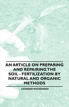 An Article on Preparing and Repairing the Soil - Fertilization by Natural and Organic Methods ebook by Leonard Wickenden