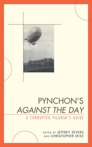 Pynchon's Against the Day - A Corrupted Pilgrim's Guide ebook by Jeffrey Severs,Christopher Leise,Graham Benton,Christopher K. Coffman,Inger H. Dalsgaard,Amy J. Elias,Kathryn Hume,Martin Kevorkian,Brian McHale,Elisabeth McKetta,J Paul Narkunas,Krzysztof Piekarski,Terry Reilly,Justin St. Clair