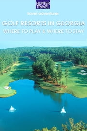 Golf Resorts in Georgia: Where to Play & Where to Stay ebook by Jim  Nicol