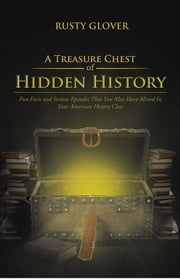 A Treasure Chest of Hidden History - Fun Facts and Serious Episodes That You May Have Missed In Your American History Class ebook by Rusty Glover