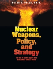 Nuclear Weapons, Policy, and Strategy - The Uses of Atomic Energy in an Increasingly Complex World ebook by Peter J. Pella