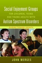 Social Enjoyment Groups for Children, Teens and Young Adults with Autism Spectrum Disorders ebook by John Merges