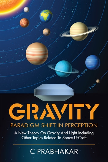 Gravity-Paradigm Shift in Perception - A New Theory on Gravity and Light Including Other Topics Related to Space U-Craft ebook by C Prabhakar