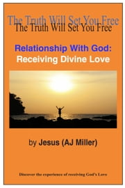 Relationship with God: Receiving Divine Love ebook by Jesus (AJ Miller)